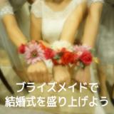 結婚式をブライズメイドで盛り上げよう!!